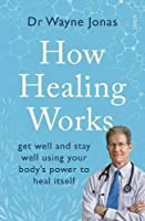 How Healing Works: get well and stay well using your body's power to heal itself