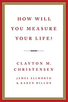 How Will You Measure Your Life? by [Clayton M. Christensen, James Allworth, Karen Dillon]