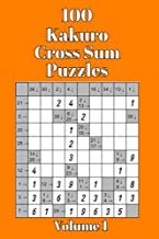 100 Kakuro Cross Sum Puzzles - Volume 1: Perfect For Those Who Love Both Crosswords and Sudoku Puzzles