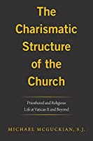 The Charismatic Structure of the Church: Priesthood and Religious Life at Vatican Ii and Beyond