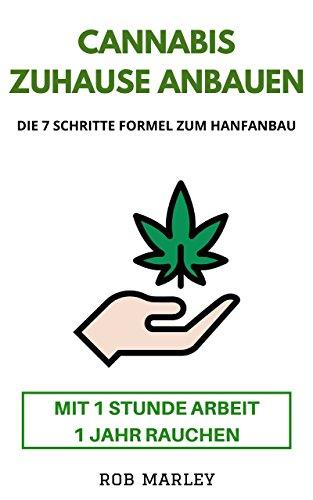 Cannabis zuhause anbauen – Mit 1 Stunde Arbeit 1 Jahr rauchen!: Die 7 Schritte Formel zum Hanfanbau (Cannabis Buch, Cannabis Anbau, Homegrowing, Hanf anbauen, Mariuhana Anbau, Weed, Gras, THC, CBD)