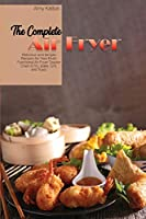 The Complete Air Fryer Cookbook: Quick and Crispy Recipes for Tasty and Healthier Meals from Breakfast to Dinner