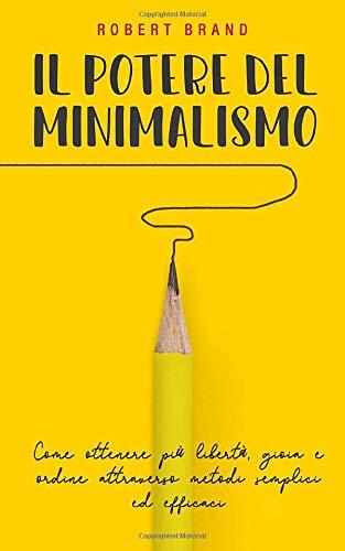 Il potere del minimalismo: Come ottenere più libertà, gioia e ordine attraverso metodi semplici ed efficaci