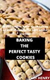 BAKING THE PERFECT TASTY COOKIES: All you need to know about baking all kind of cookies for both adults and kids