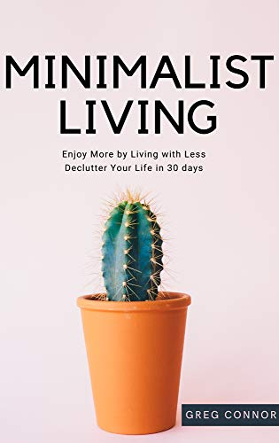 Minimalist Living - Enjoy More by Living with Less - Declutter Your Life in 30 days.