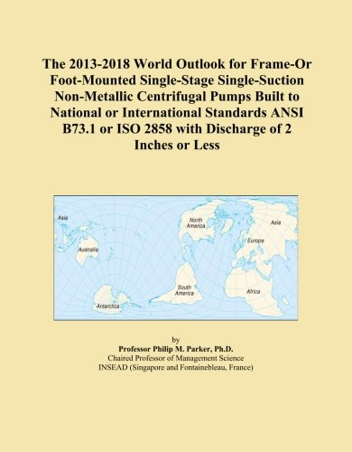 The 2013-2018 World Outlook for Frame-Or Foot-Mounted Single-Stage Single-Suction Non-Metallic Centrifugal Pumps Built to National or International ... ISO 2858 with Discharge of 2 Inches or Less