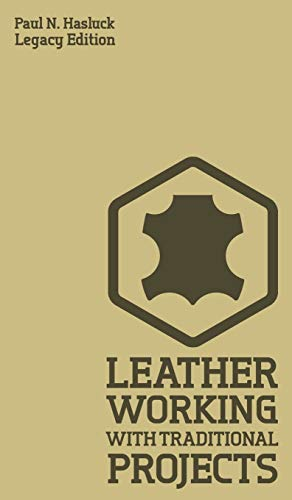Leather Working With Traditional Projects (Legacy Edition): A Classic Practical Manual For Technique, Tooling, Equipment, And Plans For Handcrafted Items (Hasluck\'s Traditional Skills Library, Band 3)