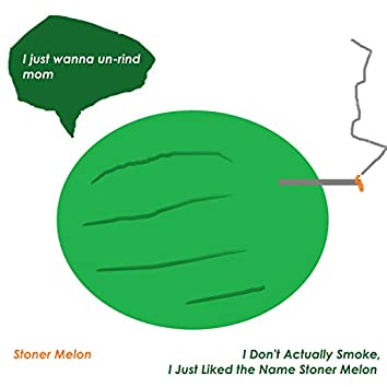 I Don't Smoke, I Just Liked the Name Stoner Melon