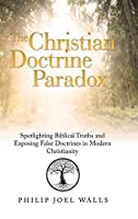The Christian Doctrine Paradox: Spotlighting Biblical Truths and Exposing False Doctrines in Modern Christianity
