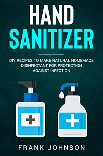 Hand Sanitizer: DIY Recipes to Make Natural Homemade Disinfectant for Protection against Infection (English Edition)