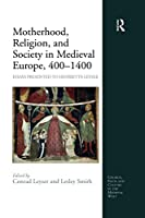 Motherhood, Religion, and Society in Medieval Europe, 400-1400 (Church, Faith and Culture in the Medieval West)