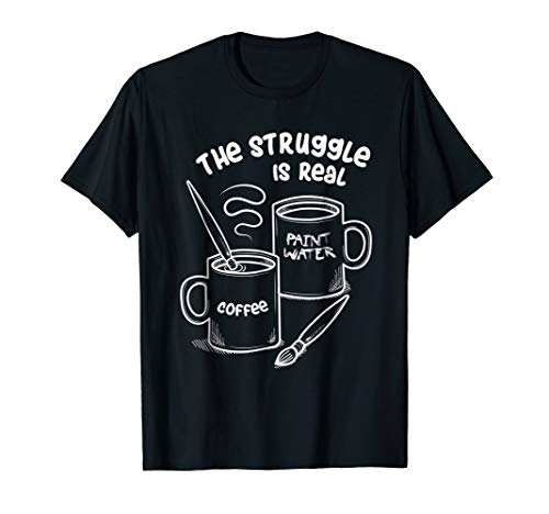 The Struggle Is Real T-Shirt Frustrated Fine Artist Tee