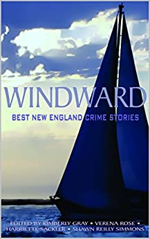 Windward: Best New England Crime Stories 2016 (The Best New England Crime Stories Book 14) by [Verena Rose, Shawn Reilly Simmons, Kimberly Gray, Harriette Sackler]
