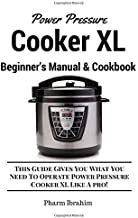 Power Pressure Cooker XL Beginner's Manual & Cookbook: This Guide Gives You What You Need To Operate Power Pressure Cooker XL Like A Pro!