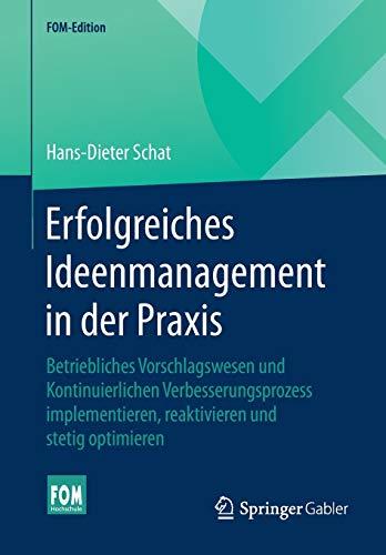 Erfolgreiches Ideenmanagement in der Praxis: Betriebliches Vorschlagswesen und Kontinuierlichen Verbesserungsprozess implementieren, reaktivieren und stetig optimieren (FOM-Edition)