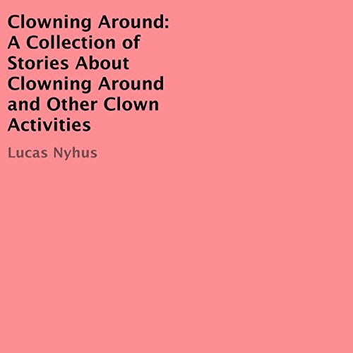 Clowning Around: A Collection of Stories About Clowning Around and Other Clown Activities audiobook cover art