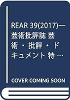 REAR 39(2017)―芸術批評誌 芸術・批評・ドキュメント 特集:アーカイヴは可能か?