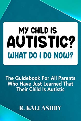 Couverture du livre MY CHILD IS AUTISTIC? WHAT DO I DO NOW?: The Guidebook For All Parents Who Have Just Learned That Their Child Is Autistic (English Edition)