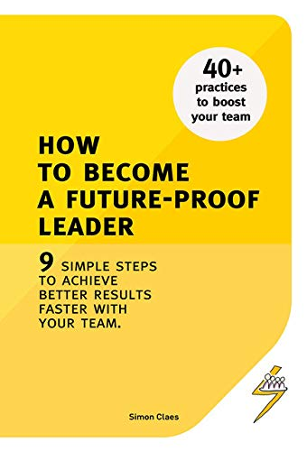 How To Become A Future-Proof Leader: 9 Simple Steps To Achieve Better Results Faster With Your Team.
