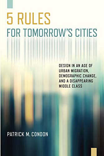 Five Rules for Tomorrow's Cities: Design in an Age of Urban Migration, Demographic Change, and a Disappearing Middle Class (English Edition)