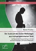 """Der Ausbruch des Ersten Weltkrieges aus multiperspektivischer Sicht: Zur Rezeption der Kriegsschuldfrage im Kontext von Fritz Fischers Buch """"Griff nach der Weltmacht"""""""