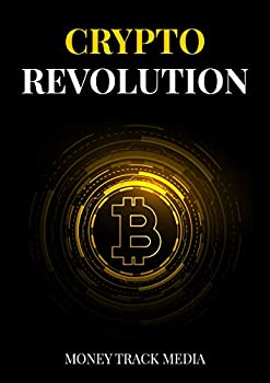 Crypto Revolution  Extensively Learn About Cryptocurrencies History Trading Mining And Investing In Crypto Including Bitcoin
