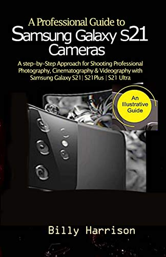 A Profession Guide to Samsung Galaxy S21 Cameras : A step-by-step Approach for for Shooting Professional Photography, Cinematography & Videography with Samsung Galaxy S21  S21 Plus  S21 Ultra&