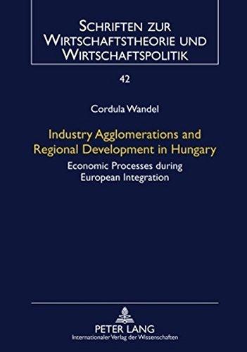 Industry Agglomerations and Regional Development in Hungary: Economic Processes during European Integration (Schriften zur Wirtschaftstheorie und Wirtschaftspolitik, Band 42)