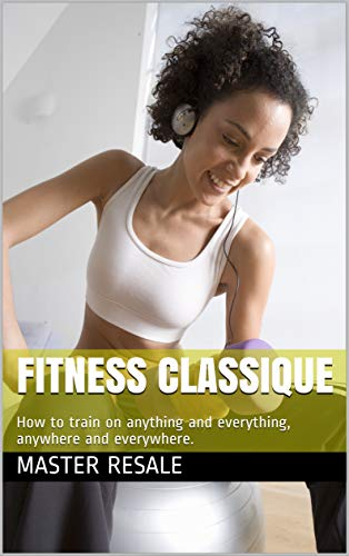 Fitness classique: How to train on anything and everything, anywhere and everywhere. (English Edition)