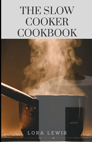 The Slow Cooker Cookbook: Tons of Delicious Slow Cooker Recipes For Beginners and Pros