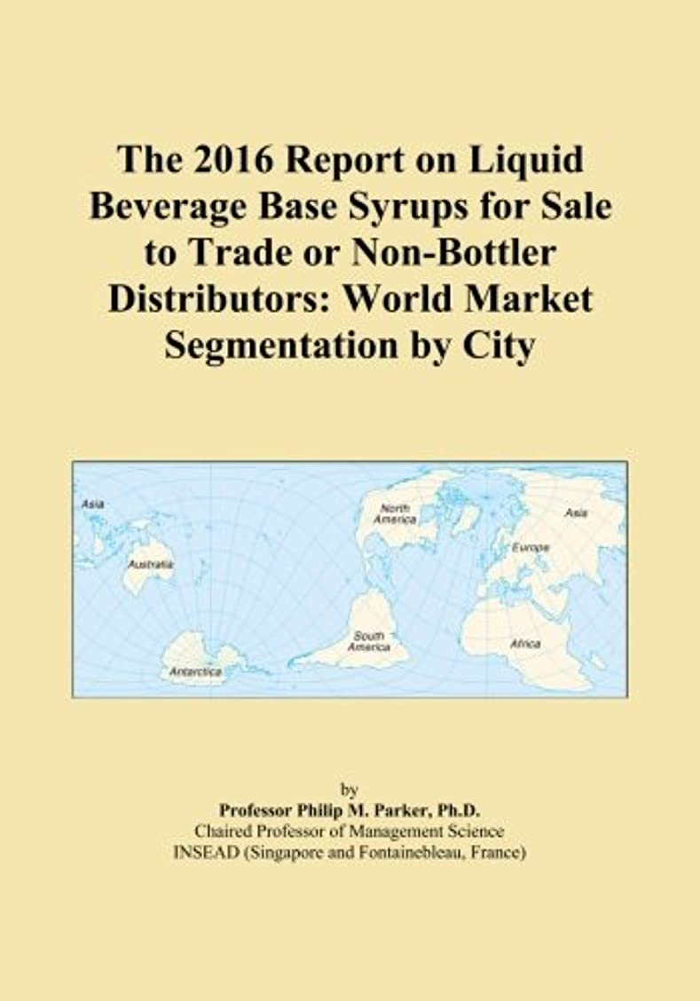 The 2016 Report on Liquid Beverage Base Syrups for Sale to Trade or Non-Bottler Distributors: World Market Segmentation by City