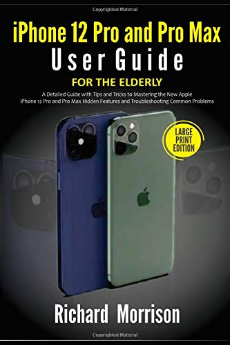 iPhone 12 Pro and Pro Max User Guide For The Elderly (Large Print Edition): A Detailed Guide with Tips and Tricks to Mastering the New Apple iPhone 12 ... Features and Troubleshooting Common Problems