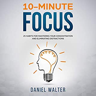 10-Minute Focus: 25 Habits for Mastering Your Concentration and Eliminating Distractions                   By:                                                                                                                                 Daniel Walter                               Narrated by:                                                                                                                                 Matthew Hall                      Length: 2 hrs and 42 mins     30 ratings     Overall 4.6