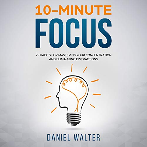 10-Minute Focus: 25 Habits for Mastering Your Concentration and Eliminating Distractions audiobook cover art