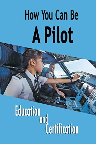 How You Can Be A Pilot: Education and Certification: Be a Pilot