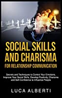 Social Skills and Charisma for Relationship Communication: Secrets and Techniques to Control Your Emotions, Improve Your Social Skills, Develop Positivity, Charisma and Self-Confidence to Influence People
