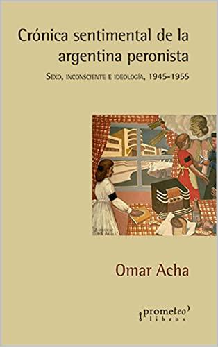 Crónica sentimental de la argentina peronista: Sexo, inconsciente e ideología, 1945-1955 (HISTORIA Y POLITICA ARGENTINA nº 1) (Spanish Edition)