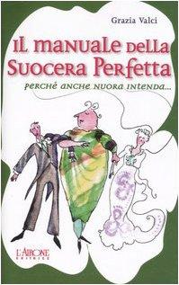 Il manuale della suocera perfetta. Perché anche nuora intenda...