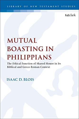 Mutual Boasting in Philippians: The Ethical Function of Shared Honor in its Biblical and Greco-Roman Context (The Library of New Testament Studies Book 627) (English Edition)