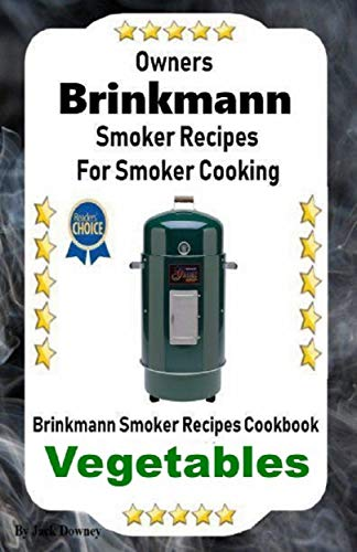 Owners Brinkmann Smoker Recipes For Smoker Cooking: Brinkmann Smoker Recipes Cookbook Vegetables (English Edition)