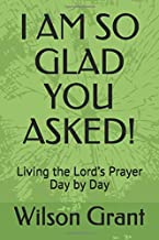I AM SO GLAD YOU ASKED!: Living the Lord's Prayer Day by Day