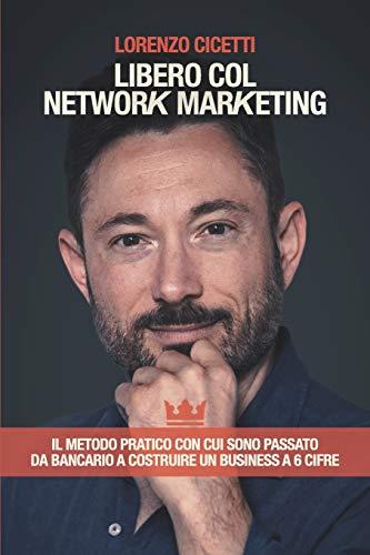 Libero col Network Marketing: Il Metodo Pratico con cui sono passato da Bancario a costruire un Business a 6 cifre