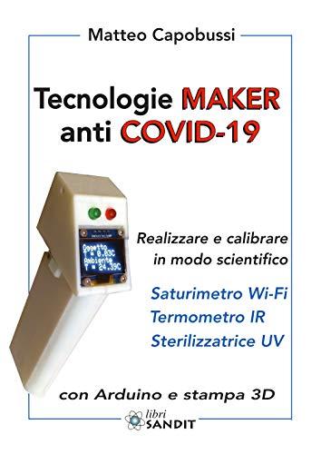 Tecnologie Maker anti COVID-19. Realizzare e calibrare in modo scientifico: saturimetro Wi-Fi, termometro IR, sterilizzatrice UV. Con Arduino e stampa 3D
