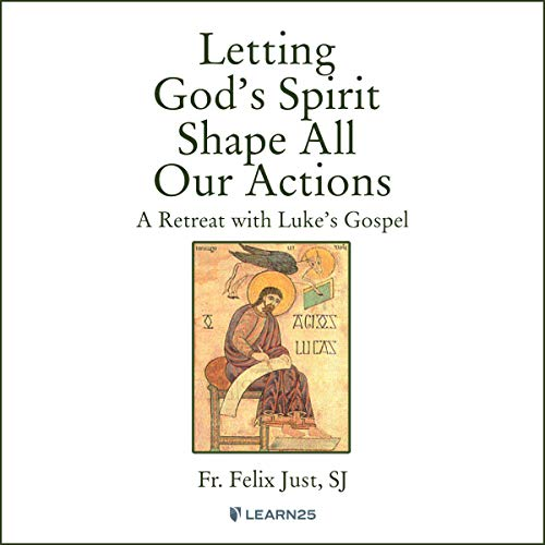 Letting God's Spirit Shape All Our Actions: A Retreat with Luke's Gospel Audiobook By Felix Just cover art