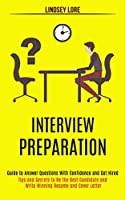 Interview Preparation: Guide to Answer Questions With Confidence and Get Hired (Tips and Secrets to Be the Best Candidate and Write Winning Resume and Cover Letter)