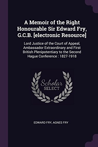 A Memoir of the Right Honourable Sir Edward Fry, G.C.B. [electronic Resource]: Lord Justice of the Court of Appeal, Ambassador Extraordinary and First ... to the Second Hague Conference : 1827-1918