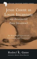 Jesus Christ as Logos Incarnate and Resurrected Nana (Ancestor) (African Christian Studies)