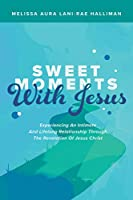 Sweet Moments With Jesus: Experiencing an Intimate and Lifelong Relationship Through the Revelation of Jesus Christ