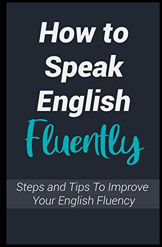 How To Speak English Fluently: Steps and Tips To Improve Your English Fluency, and Talk Like an American