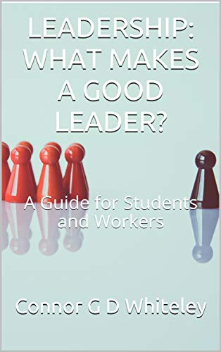 Leadership: What Makes a Good Leader?: A Guide for Students and Workers (Business for Students and Workers Book 2) (English Edition)